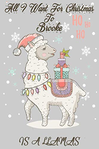 All I Want For Christmas to Brooke Is A Llamas:: Personalized Llama Journal and Sketchbook For Kids, Girls, Men, Women. Who Loves Christmas And ... 6 x 9 - 100 Pages - Christmas Notebook