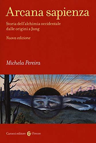 Arcana sapienza. Storia dell'alchimia occidentale dalle origini a Jung