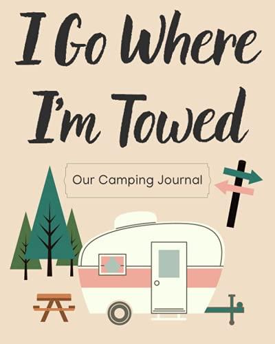 I Go Where I'm Towed Camping Journal: Libro de registro de viaje de camping y RV – Revisión de camping – Bono para los niños! – 8 x 10 pulgadas – 109 páginas