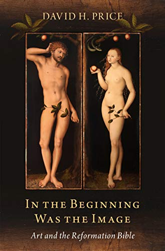 In the Beginning Was the Image: Art and the Reformation Bible (English Edition)