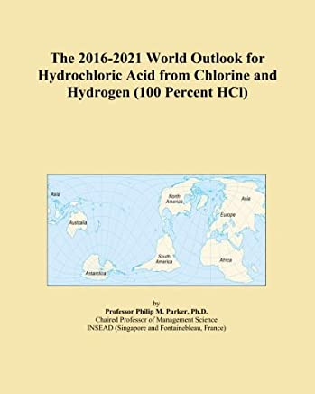 The 2016-2021 World Outlook for Hydrochloric Acid from Chlorine and Hydrogen (100 Percent HCl)