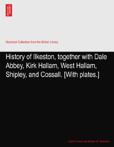 History of Ilkeston, together with Dale Abbey, Kirk Hallam, West Hallam, Shipley, and Cossall. [With plates.]