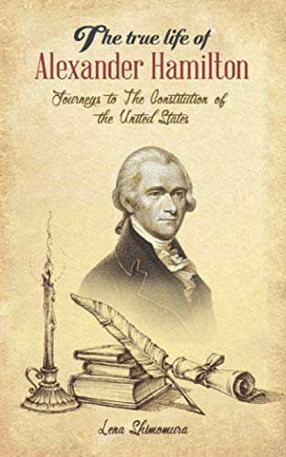 The True Life Of Alexander Hamilton: Journeys to The Constitution of the United States