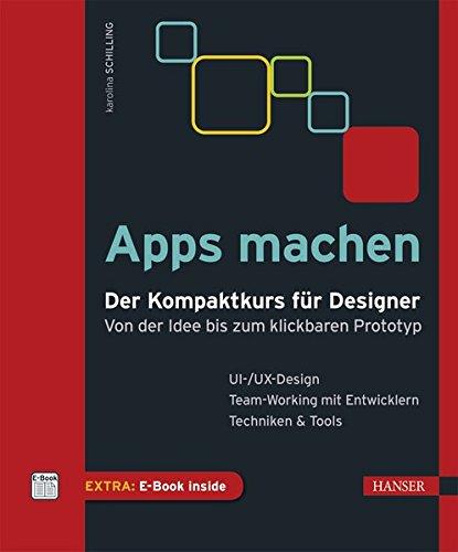 Apps machen: Der Kompaktkurs für Designer: Von der Idee bis zum klickbaren Prototyp