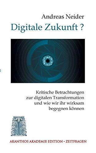 Digitale Zukunft: Kritische Betrachtungen zur digitalen Transformation und wie wir ihr wirksam begegnen können (Akanthos Akademie - Zeitfragen)