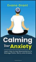 Calming Your Anxiety: Learn How to Use Neuroscience to Manage Panic, Worry, and Anxiety