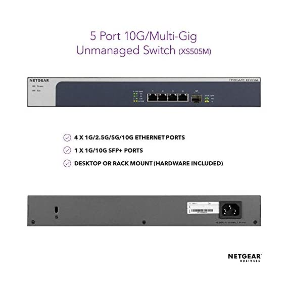 NETGEAR 5-Port 10G Multi-Gigabit Ethernet Unmanaged Switch (XS505M) - with 1 x 10G SFP+, Desktop/Rackmount, and ProSAFE… 2 VERSATILE MOUNTING OPTIONS: Supports desktop or rackmount placement, and includes all the necessary mounting hardware in the box WHISPER-QUIET DESIGN: Reduces fan noise to protect your home office or business environment. PROSAFE LIFETIME PROTECTION: Covered by an industry-best Lifetime Limited Hardware Warranty, Next Business Day Replacement and 24/7 chat with a NETGEAR expert