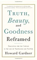 Truth, Beauty, and Goodness Reframed: Educating for the Virtues in the Age of Truthiness and Twitter by Howard Gardner(2012-11-06)