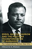 Errol Walton Barrow and the Postwar Transformation of Barbados: The Independence Period, 1966-1976: The Independence Period, 19