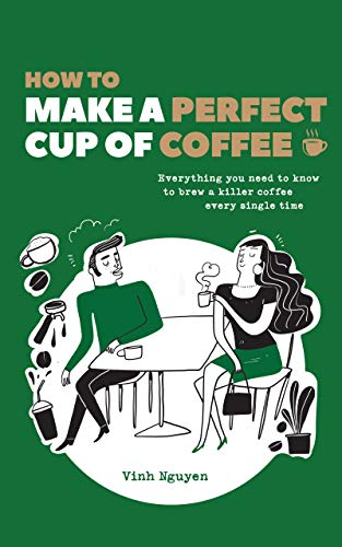 How To Make A Perfect Cup Of Coffee: Everything You Need To Know To Brew A Killer Coffee Every Single Time