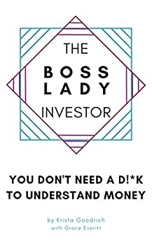 The Boss Lady Investor™: You Don't Need a D!*k to Understand Money (The Boss Lady Investor Series Book 1) by [Krista Goodrich, Grace Everitt]