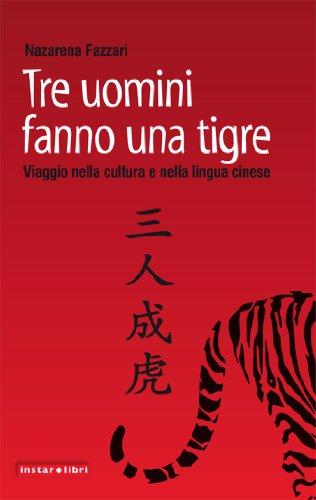 Tre uomini fanno una tigre. Viaggio nella cultura e nella lingua cinese (Italian Edition)