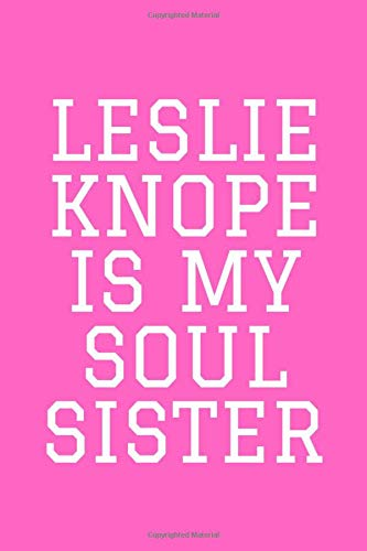 LESLIE KNOPE IS MY SOUL SISTER: TV Notebook / Notepad / Journal / Diary for Fans, Gag Gifts for Men Women Teens Boys Girls, 120 Lined Pages A5 6x9.