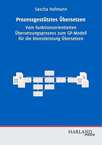 Prozessgestütztes Übersetzen: Vom funktionsorientierten Übersetzungsprozess zum GP-Modell für die Dienstleistung Übersetzen