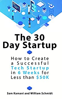 The 30 Day Startup: How to Create a Successful Tech Startup in 6 Weeks for Less than $50K by [Sam Kamani, Will Schmidt]