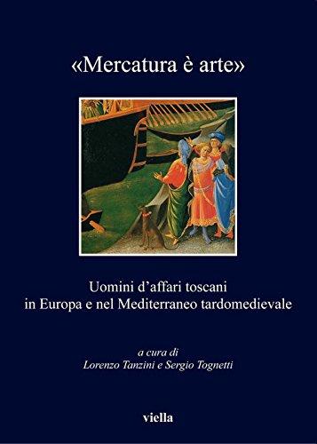 «Mercatura è arte»: Uomini d'affari toscani in Europa e nel Mediterraneo tardomedievale (I libri di Viella Vol. 132)