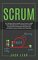 Scrum: The Ultimate Guide To Apply Scrum Process To Agile Project Management For A Fast Business Growth. Increase Team Performance With Sprint And Immediately Improve Quality And Productivity