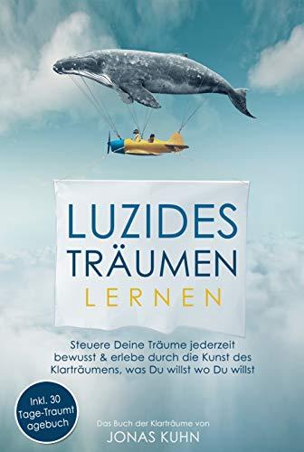 Luzides Träumen: Steuere deine Träume jederzeit bewusst & erlebe durch die Kunst des Klarträumens, was Du willst wo Du willst   Programmiere Dein Unterbewusstsein um, erweitere Dein Bewusstsein