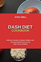 Dash Diet Cookbook: Delicious Recipes to Reduce Weight Loss, Decrease Blood Pressure and Help Prevent Diabetes