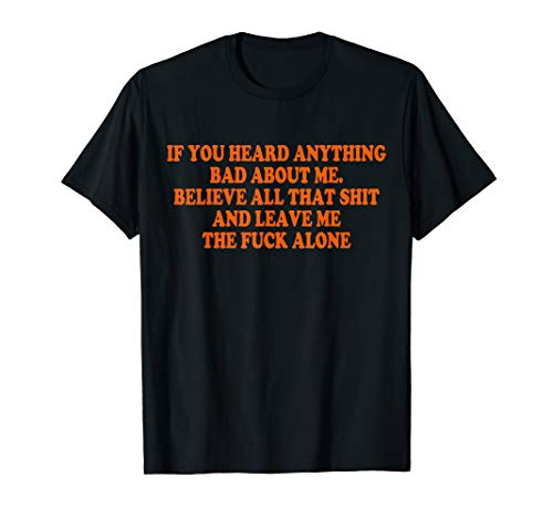 If you heard anything bad about me T shirt