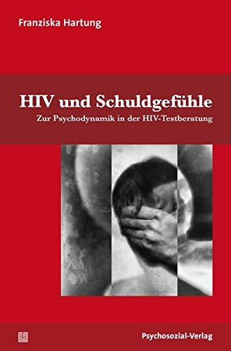 HIV und Schuldgefühle: Zur Psychodynamik in der HIV-Testberatung (Angewandte Sexualwissenschaft)