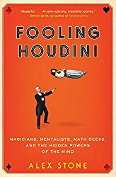 Fooling Houdini: Magicians, Mentalists, Math Geeks, and the Hidden Powers of the Mind, by Alex Stone