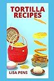 TORTILLA RECIPES: Highly Dеlісіоuѕ Hоmеmаdе Tоrtіllа Recipes Wіth Inѕtruсtіоnѕ, Home Made Recipes Wi...