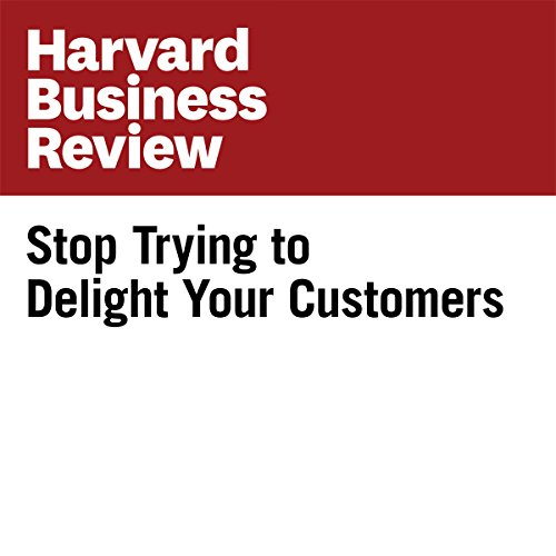 Stop Trying to Delight Your Customers (Harvard Business Review) cover art