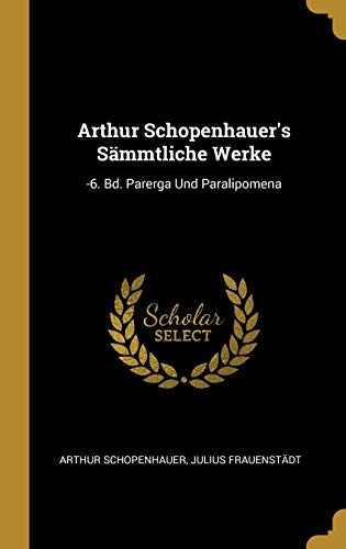 Arthur Schopenhauer's Sämmtliche Werke: -6. Bd. Parerga Und Paralipomena