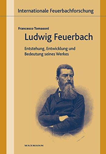 Ludwig Feuerbach: Entstehung, Entwicklung und Bedeutung seines Werks (Internationale Feuerbachforschung) (German Edition)