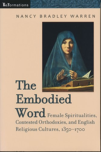 Embodied Word: Female Spiritualities, Contested Orthodoxies, and English Religious Cultures, 1350-1700 (ReFormations: Medieval and Early Modern)