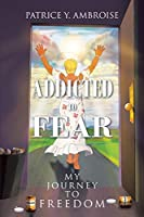 Addicted to Fear: My Journey to Freedom