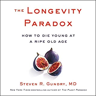 The Longevity Paradox     How to Die Young at a Ripe Old Age              Written by:                                                                                                                                 Steven R. Gundry MD                               Narrated by:                                                                                                                                 Steven R. Gundry MD                      Length: 9 hrs and 9 mins     20 ratings     Overall 4.9