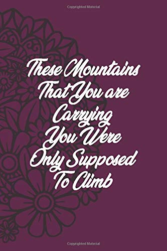 "These Mountains That You Are Carrying You Were Only Supposed To Climb: Inspirational YOGA Quotes for Relaxing and Meditation Gift for Women Lined NoteBook Journal 6""x9\"" 120 Pages"
