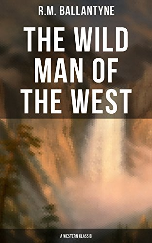 The Wild Man of the West (A Western Classic): A Tale of the Rocky Mountains by [R.M. Ballantyne]