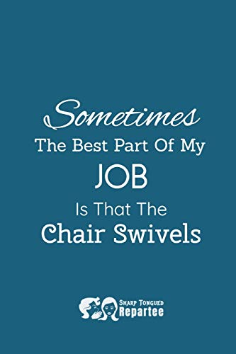 Sometimes The Best Part Of My Job Is That The Chair Swivels!: A Humorous Notebook &Amp; Safe For Work Journal