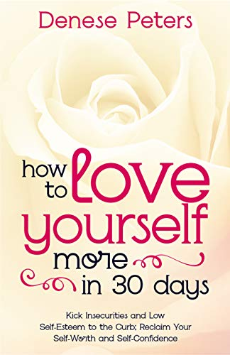 How To Love Yourself More In 30 Days: Kick Insecurities and Low Self-Esteem to the Curb; Reclaim Your Self-Worth and Self-Confidence (English Edition)
