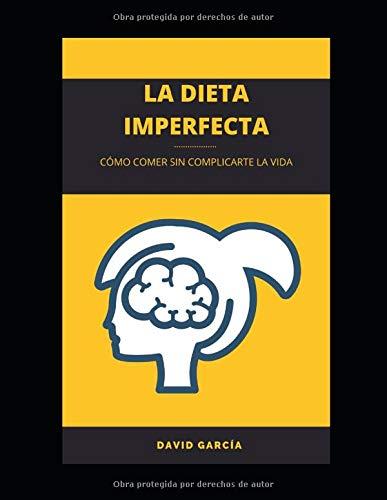 La dieta imperfecta: Adopta una nueva filosofía de vida para comer sin complicaciones