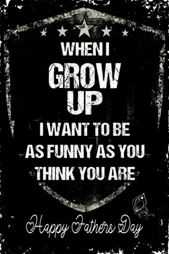 WHEN I GROW UP, I WANT TO BE AS FUNNY AS YOU THINK YOU ARE: Funny Fathers Day Gifts: Personalized Notebook for Dad, Fathers Day Gifts From Daughter or Son Notebook (Alternative Mothers Day Cards)