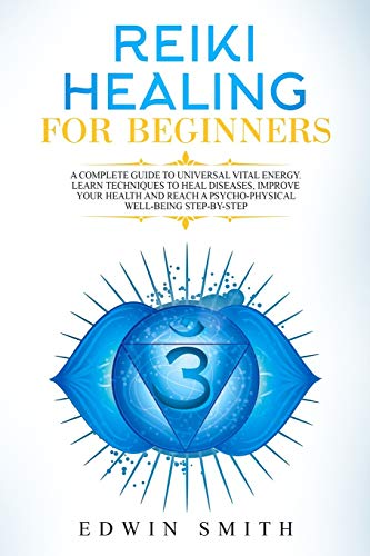 Reiki Healing For Beginners: A Complete Guide To Universal Vital Energy. Learn Techniques To Heal Diseases, Improve Your Health And Reach A Psycho-Physical Well-Being Step-By-Step
