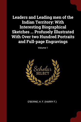 Leaders and Leading men of the Indian Territory: With Interesting Biographical Sketches ... Profusely Illustrated With Over two Hundred Portraits and Full-page Engravings; Volume 1