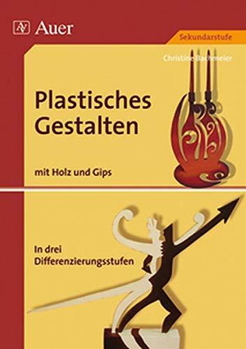 Plastisches Gestalten, Band 3: Holz und Gips, über 35 Kunstprojekte in drei Differenzierungsstufen (5. bis 13. Klasse) (Plastisches Gestalten Sekundarstufe)