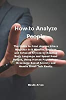 How to Analyze People: The Guide to Read Anyone Like a Magician in 5 Minutes, Analyze and Influece Anyone by Reading Body Language and Speed Read People, Using Human Psychology. Overcome Social Anxiety and Handle Small Talk Easily.
