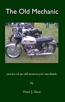 The Old Mechanic: stories of an old motorcycle mechanic by [Peter J. Uren]