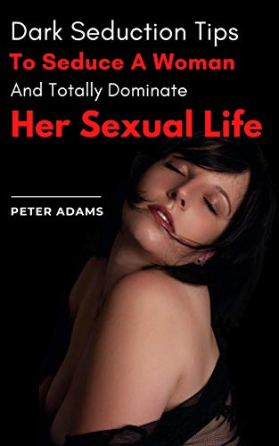 Dark Seduction Tips To Seduce A Woman And Totally Dominate Her Sexual Life (English Edition)