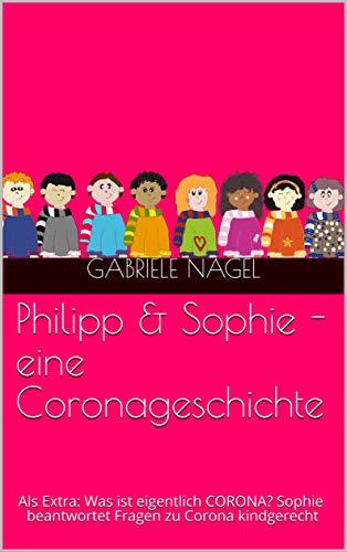 Philipp & Sophie - eine Coronageschichte: Als Extra: Was ist eigentlich CORONA? Sophie beantwortet Fragen zu Corona kindgerecht