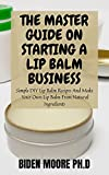 THE MASTER GUIDE ON STARTING A LIP BALM BUSINESS: Simple DIY Lip Balm Recipes And Make Your Own Lip Balm From Natural Ingredients (English Edition)
