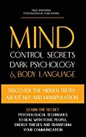 Mind Control Secrets, Dark Psychology and Body Language: Discover the Hidden Truth about NLP and Manipulation, Learn the Secret Psychological techniques to deal with Toxic People (Dark Psychology and Manipulation Books)