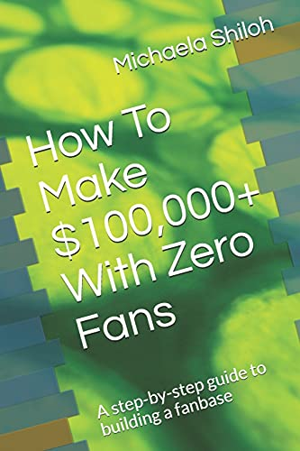 How To Make $100,000+ With Zero Fans: A step-by-step guide to building a fanbase