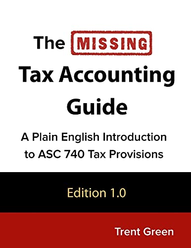 Compare Textbook Prices for The Missing Tax Accounting Guide: A Plain English Introduction to ASC 740 Tax Provisions 1.0 Edition ISBN 9781727833492 by Green, Trent